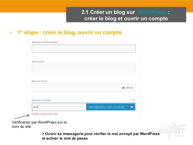 2.1 Créer un blog sur WordPress :  créer le blog et ouvrir un compte  • 1ère étape : créer le blog, ouvrir un compte  Véri...