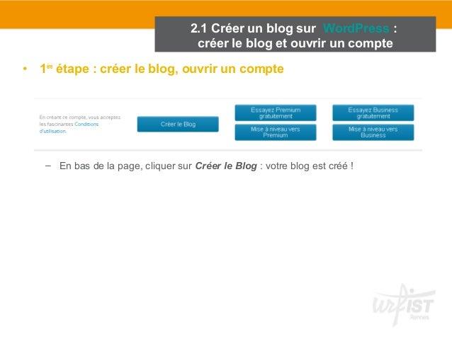 2.1 Créer un blog sur WordPress :  créer le blog et ouvrir un compte  • 1ère étape : créer le blog, ouvrir un compte  – En...