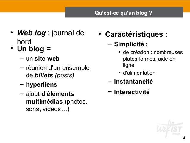 4  Qu'est-ce qu'un blog ?  2.1 Qu'est-ce qu'un blog ?  • Web log : journal de  bord  • Un blog =  – un site web  – réunion...