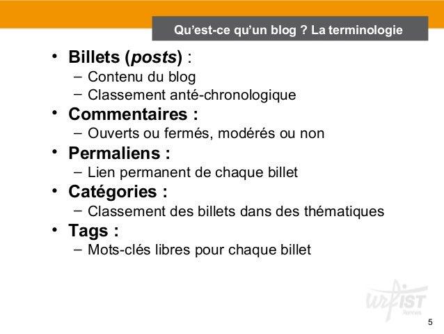 5  Qu'est-ce qu'un blog ? La terminologie  • Billets (posts) :  – Contenu du blog  – Classement anté-chronologique  • Comm...
