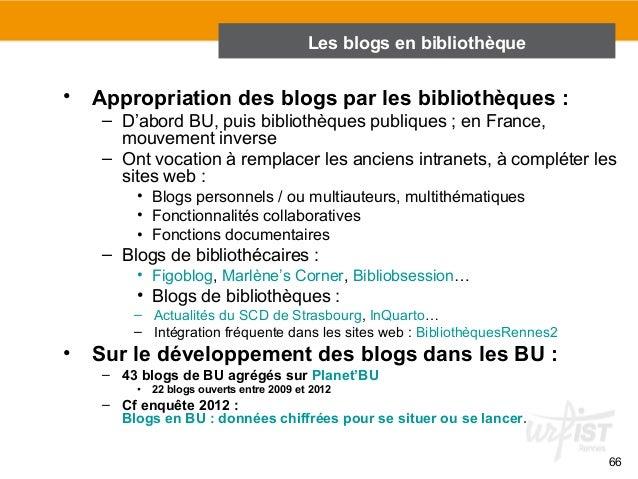 66  Les blogs en bibliothèque  • Appropriation des blogs par les bibliothèques :  – D'abord BU, puis bibliothèques publiqu...