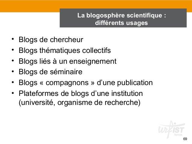 69  La blogosphère scientifique :  différents usages  • Blogs de chercheur  • Blogs thématiques collectifs  • Blogs liés à...