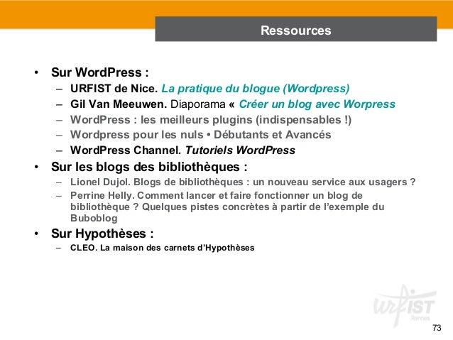 73  • Sur WordPress :  – URFIST de Nice. La pratique du blogue (Wordpress)  – Gil Van Meeuwen. Diaporama « Créer un blog a...