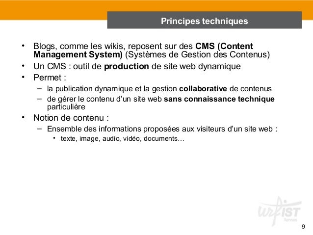 9  Principes techniques  • Blogs, comme les wikis, reposent sur des CMS (Content  Management System) (Systèmes de Gestion ...