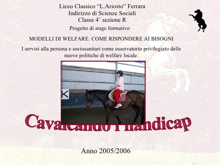 """Liceo Classico """"L.Ariosto"""" Ferrara Indirizzo di Scienze Sociali Classe 4' sezione R Cavalcando l'handicap Anno 2005/2006 M..."""