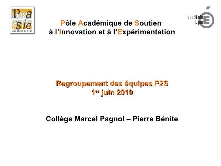 P ôle  A cadémique de  S outien  à l' I nnovation et à l' E xpérimentation Regroupement des équipes P2S 1 er  juin 2010 Co...