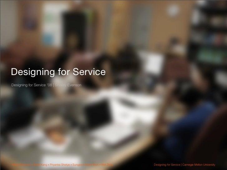 Designing for Service Designing for Service '08 | Shelley Evenson     Maria Emerson • Brigit Kang • Priyanka Shetye • Sung...
