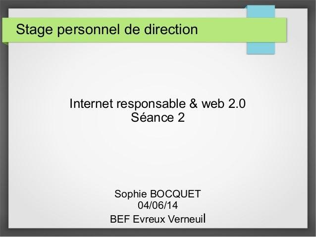 Stage personnel de direction Internet responsable & web 2.0 Séance 2 Sophie BOCQUET 04/06/14 BEF Evreux Verneuil