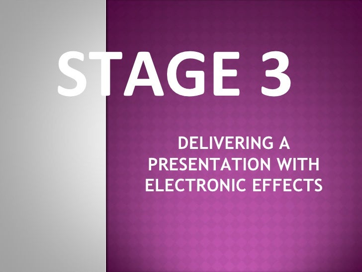 STAGE 3  DELIVERING A PRESENTATION WITH ELECTRONIC EFFECTS