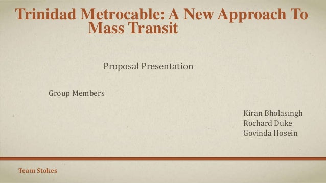 Trinidad Metrocable: A New Approach To Mass Transit Proposal Presentation Group Members Kiran Bholasingh Rochard Duke Govi...