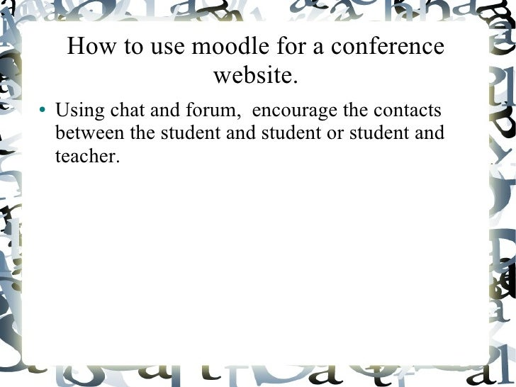 How to use moodle for a conference                 website.●   Using chat and forum, encourage the contacts    between the...
