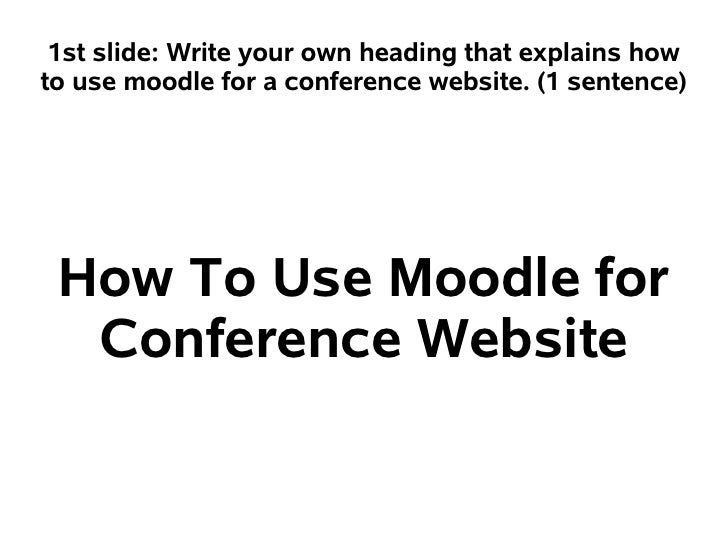 1st slide: Write your own heading that explains howto use moodle for a conference website. (1 sentence) How To Use Moodle ...
