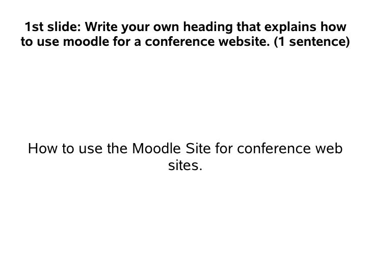 1st slide: Write your own heading that explains howto use moodle for a conference website. (1 sentence) How to use the Moo...