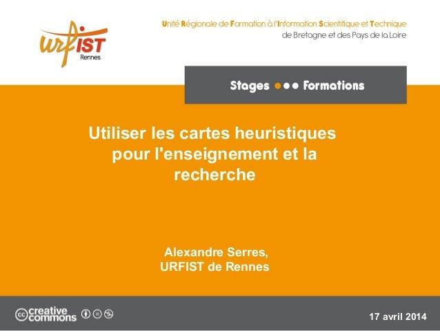 Utiliser les cartes heuristiques pour l'enseignement et la recherche Alexandre Serres, URFIST de Rennes 17 avril 2014
