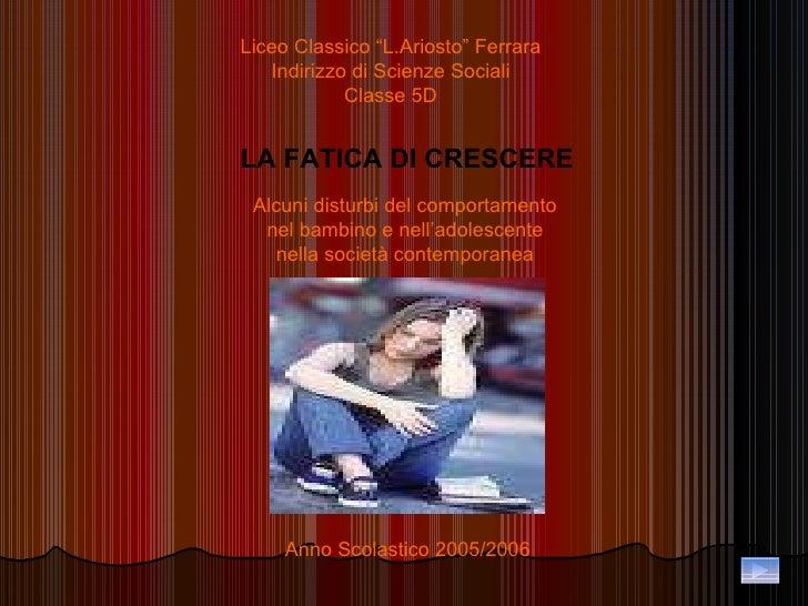 """Liceo Classico """"L.Ariosto"""" Ferrara Indirizzo di Scienze Sociali Classe 5D LA FATICA DI CRESCERE Alcuni disturbi del compor..."""