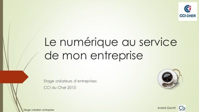 Le numérique au service de mon entreprise Stage créateurs d'entreprises CCI du Cher 2013  Stage création entreprise  André...