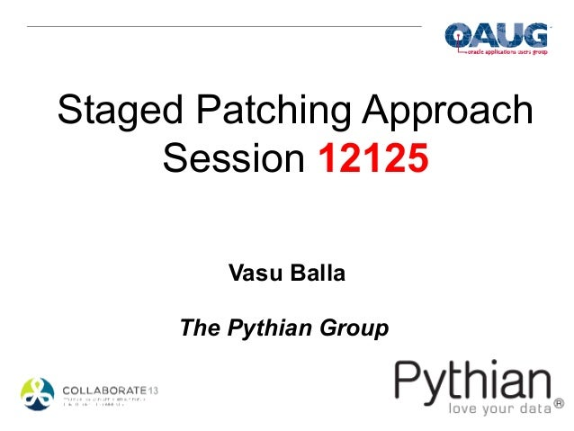 Staged Patching Approach     Session 12125          Vasu Balla      The Pythian Group