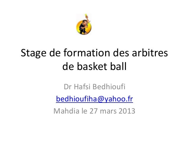Stage de formation des arbitresde basket ballDr Hafsi Bedhioufibedhioufiha@yahoo.frMahdia le 27 mars 2013