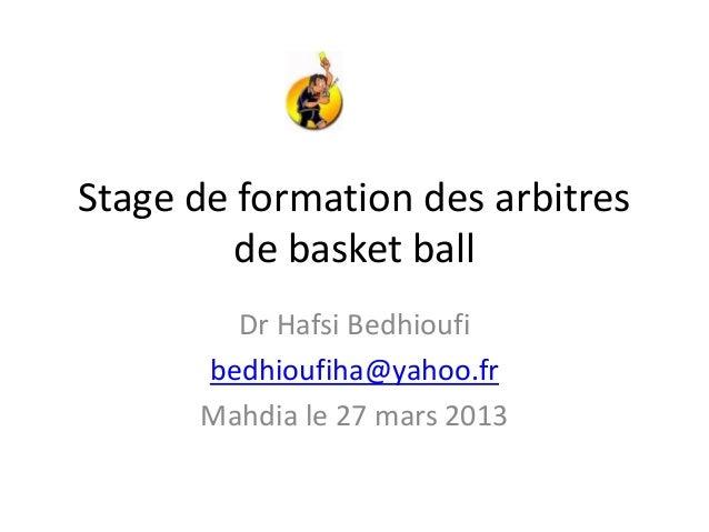 Stage de formation des arbitresde basket ballDr Hafsi Bedhioufibedhioufiha@yahoo.frMahdia le 27 mars 2013