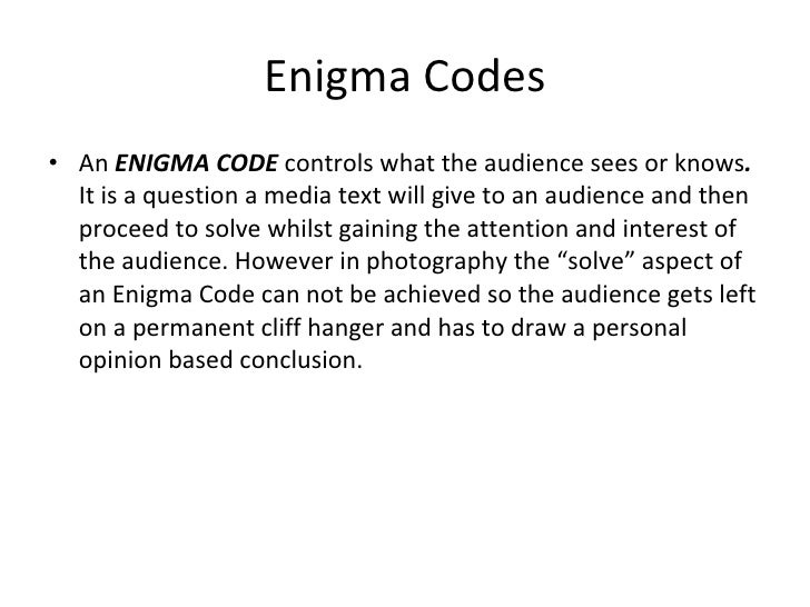 Enigma Codes <ul><li>An  ENIGMA CODE  controls what the audience sees or knows .  It is a question a media text will give ...