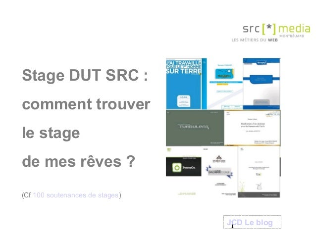 1 Stage DUT SRC : comment trouver le stage de mes rêves ? (Cf 100 soutenances de stages) JCD Le blog