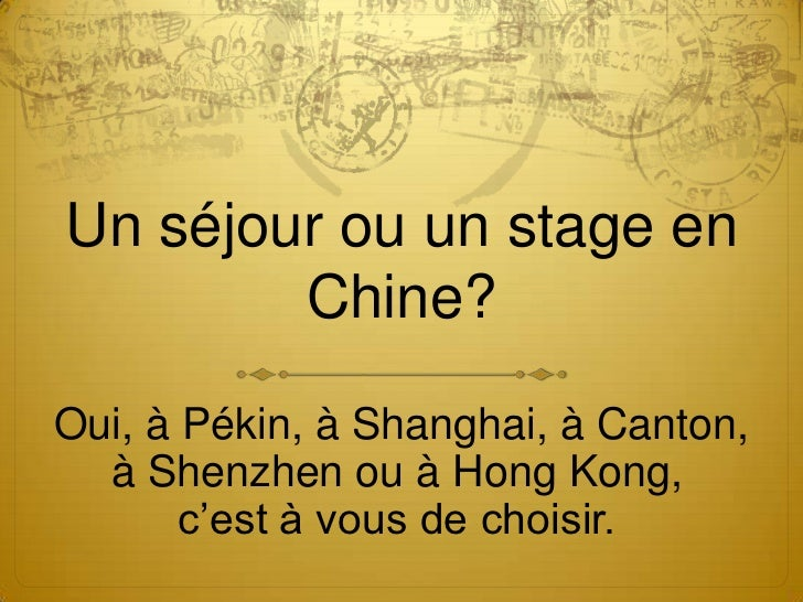 Un séjour ou un stage en        Chine?Oui, à Pékin, à Shanghai, à Canton,  à Shenzhen ou à Hong Kong,       c'est à vous d...