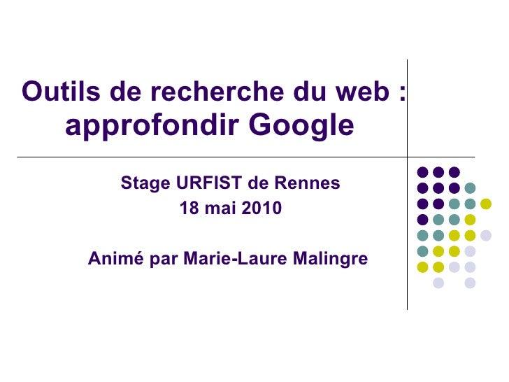 Outils de recherche du web : approfondir Google   <ul><ul><li>Stage URFIST de Rennes </li></ul></ul><ul><ul><li>18 mai 201...