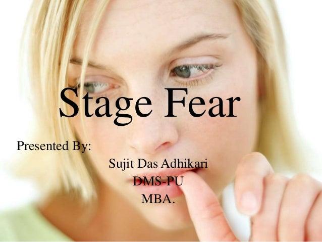 Stage Fear Presented By: Sujit Das Adhikari DMS-PU MBA.