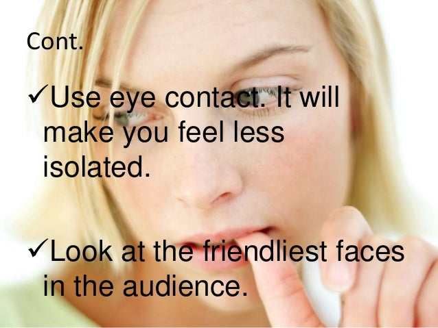 Cont. Use eye contact. It will make you feel less isolated. Look at the friendliest faces in the audience.