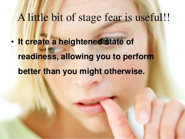 A little bit of stage fear is useful!! • It create a heightened state of readiness, allowing you to perform better than yo...