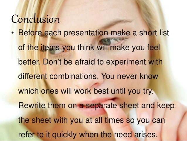 Conclusion • Before each presentation make a short list of the items you think will make you feel better. Don't be afraid ...