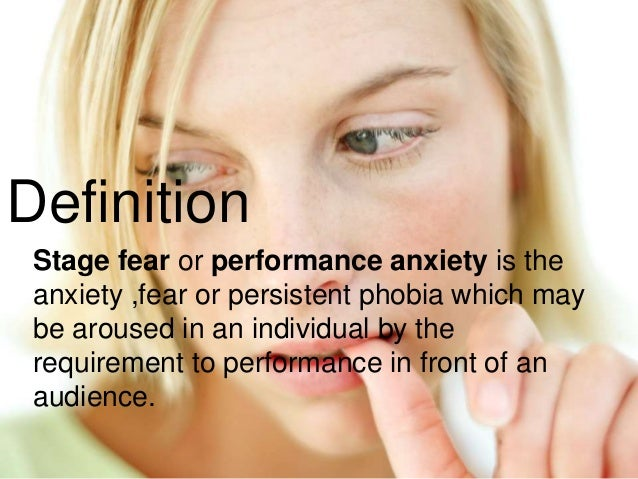 Definition Stage fear or performance anxiety is the anxiety ,fear or persistent phobia which may be aroused in an individu...