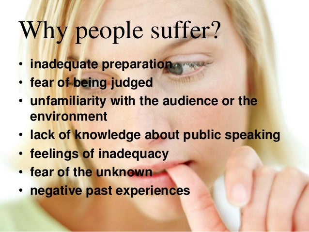 Why people suffer? • inadequate preparation • fear of being judged • unfamiliarity with the audience or the environment • ...
