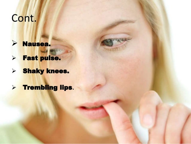 Cont.  Nausea.  Fast pulse.  Shaky knees.  Trembling lips.