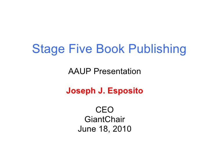 Stage Five Book Publishing AAUP Presentation Joseph J. Esposito CEO GiantChair June 18, 2010