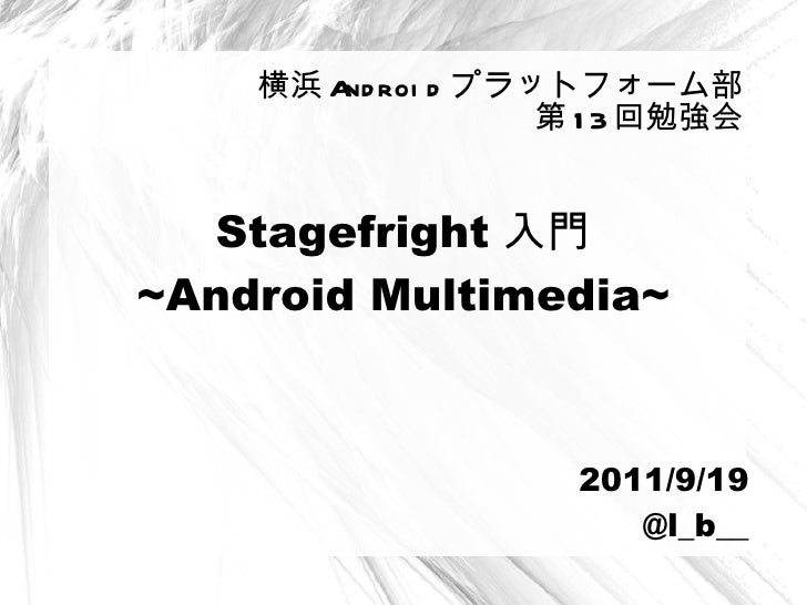 Stagefright 入門 ~ Android Multimedia~ 横浜 Android プラットフォーム部 第13回勉強会 2011/9/19 @ l_b__