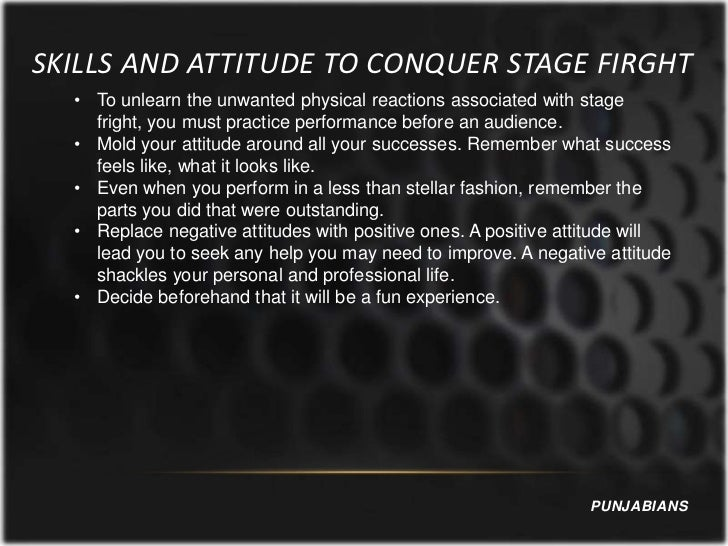 SKILLS AND ATTITUDE TO CONQUER STAGE FIRGHT  • To unlearn the unwanted physical reactions associated with stage    fright,...