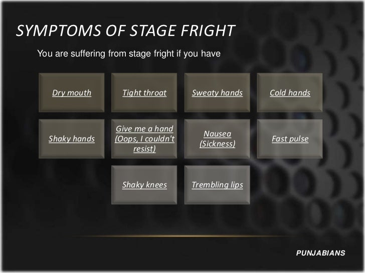 SYMPTOMS OF STAGE FRIGHT  You are suffering from stage fright if you have     Dry mouth         Tight throat      Sweaty h...