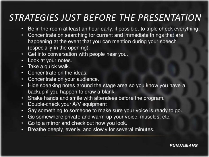 STRATEGIES JUST BEFORE THE PRESENTATION  • Be in the room at least an hour early, if possible, to triple check everything....