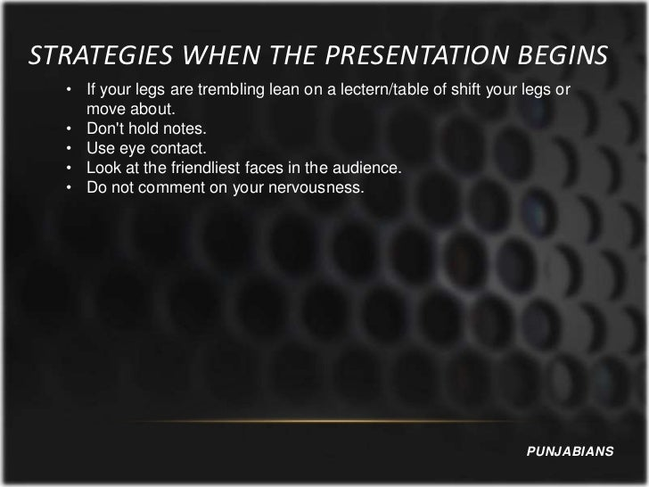 STRATEGIES WHEN THE PRESENTATION BEGINS  • If your legs are trembling lean on a lectern/table of shift your legs or    mov...