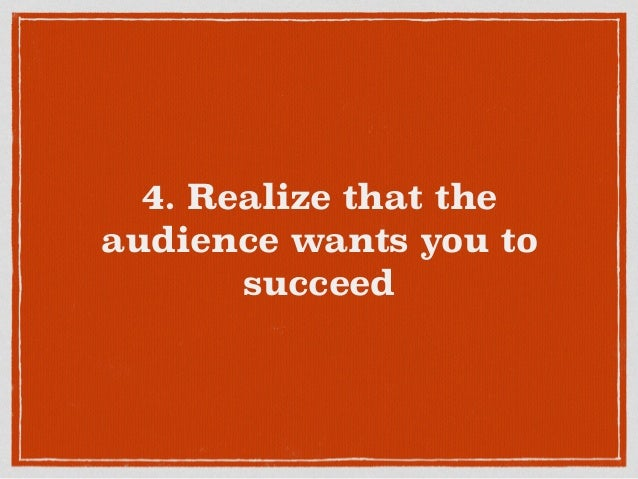 4. Realize that the audience wants you to succeed