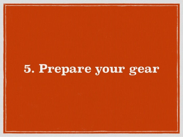 5. Prepare your gear