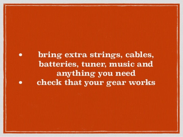 • bring extra strings, cables, batteries, tuner, music and anything you need • check that your gear works