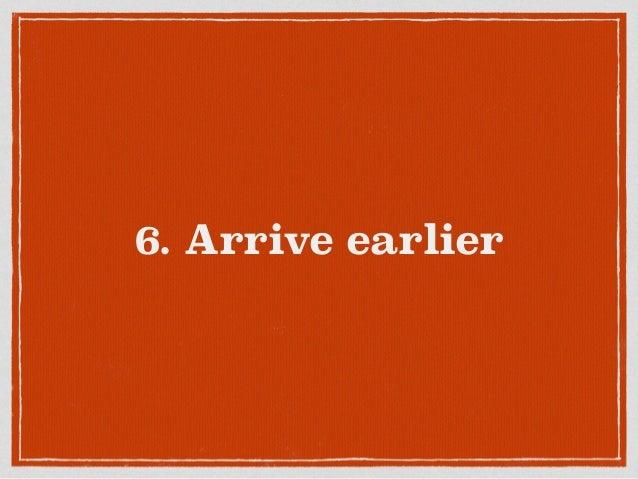 6. Arrive earlier