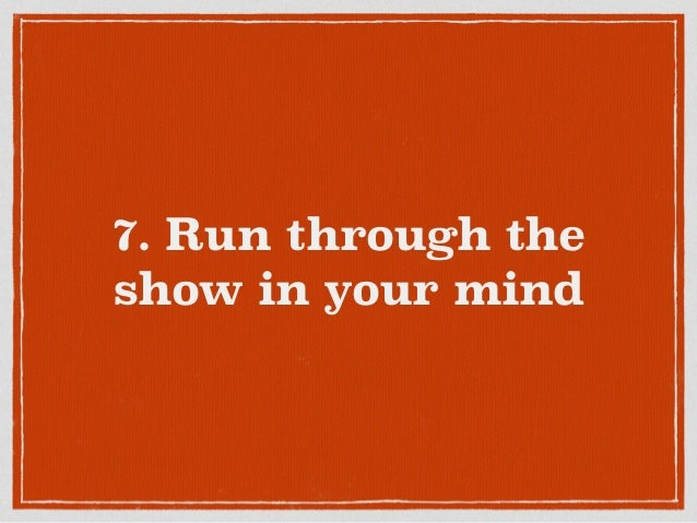 7. Run through the show in your mind