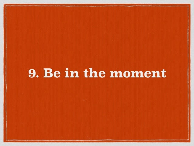 9. Be in the moment
