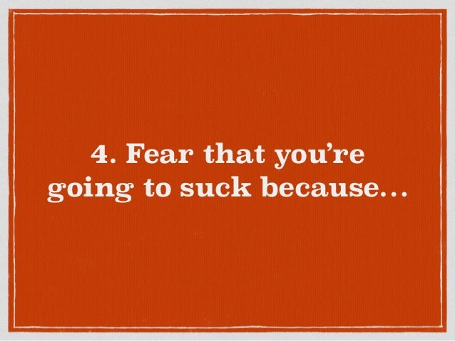 4. Fear that you're going to suck because…