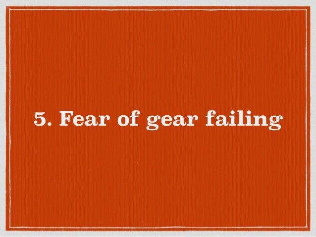 5. Fear of gear failing