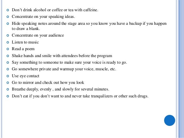  Don't drink alcohol or coffee or tea with caffeine.  Concentrate on your speaking ideas.  Hide speaking notes around t...