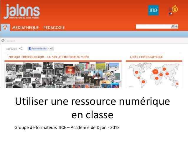 Utiliser une ressource numérique             en classeGroupe de formateurs TICE – Académie de Dijon - 2013